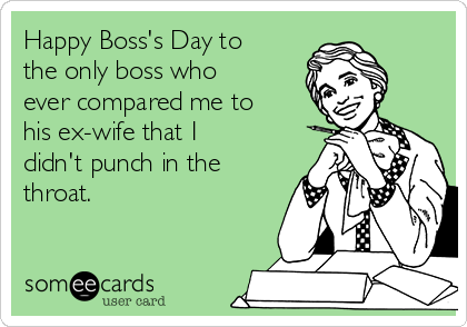 Happy Boss's Day to the only boss who ever compared me to his ex-wife that I didn't punch in the throat.