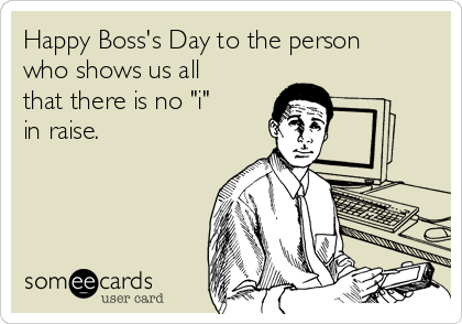 "Happy Boss's Day to the person who shows us all that there is no ""i""  in raise."