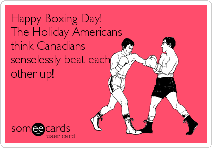 Happy Boxing Day! The Holiday Americans think Canadians senselessly beat each other up!