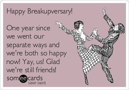 Happy Breakupversary!  One year since we went our separate ways and we're both so happy now! Yay, us! Glad we're still friends!