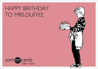HAPPY BRITHDAY  TO MRS.DUFFEE