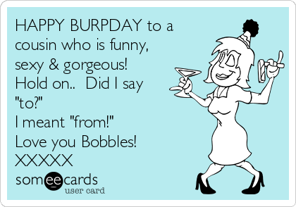 """HAPPY BURPDAY to a cousin who is funny, sexy & gorgeous! Hold on..  Did I say """"to?"""" I meant """"from!"""" Love you Bobbles! XXXXX"""