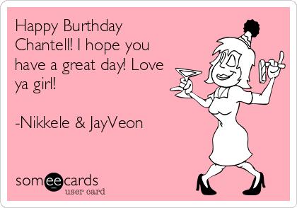 Happy Burthday Chantell! I hope you have a great day! Love ya girl!  -Nikkele & JayVeon