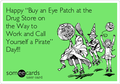 "Happy ""Buy an Eye Patch at the Drug Store on the Way to Work and Call Yourself a Pirate"" Day!!!"