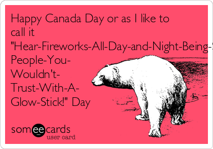 "Happy Canada Day or as I like to call it ""Hear-Fireworks-All-Day-and-Night-Being-Set-Off-By-Drunk- People-You- Wouldn't- Trust-With-A- Glow-Stick!"" Day"