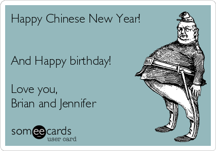Happy Chinese New Year!   And Happy birthday!  Love you, Brian and Jennifer