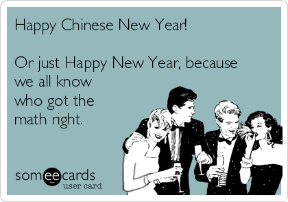 Happy Chinese New Year!  Or just Happy New Year, because we all know  who got the math right.