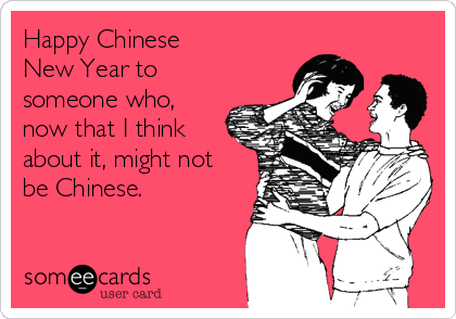Happy Chinese  New Year to someone who, now that I think about it, might not be Chinese.