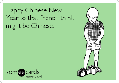 Happy Chinese New Year to that friend I think might be Chinese.