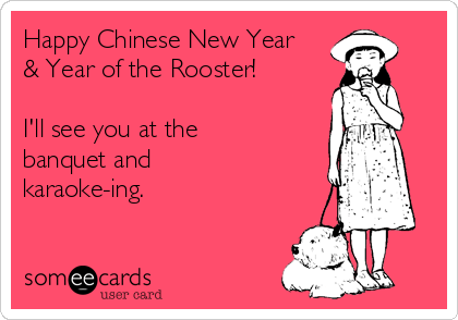 Happy Chinese New Year & Year of the Rooster!  I'll see you at the banquet and karaoke-ing.