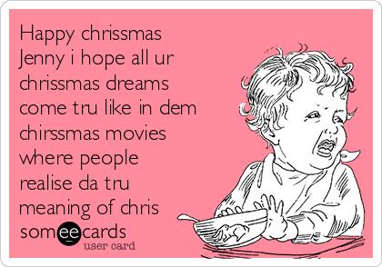 Happy chrissmas Jenny i hope all ur chrissmas dreams come tru like in dem chirssmas movies where people realise da tru meaning of chris