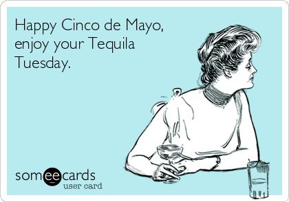 Happy Cinco de Mayo, enjoy your Tequila Tuesday.