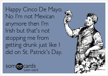 Happy Cinco De Mayo. No I'm not Mexican anymore then I'm Irish but that's not stopping me from getting drunk just like I did on St. Patrick's Day.