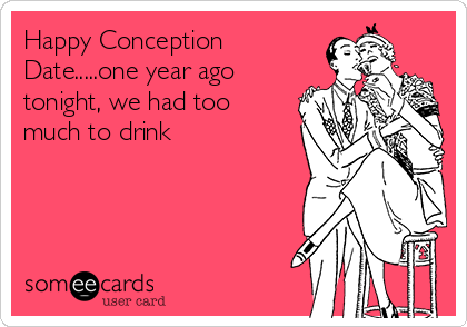 Happy Conception Date.....one year ago tonight, we had too much to drink
