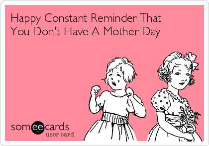 Happy Constant Reminder That You Don't Have A Mother Day