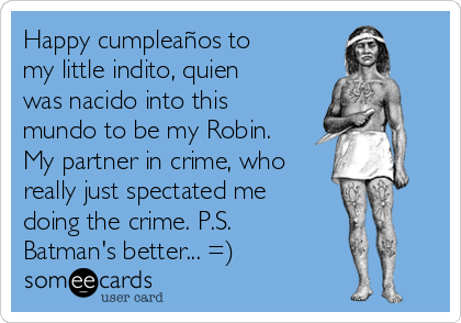 Happy cumpleaños to my little indito, quien was nacido into this mundo to be my Robin. My partner in crime, who really just spectated me doing the crime. P.S. Batman's better... =)