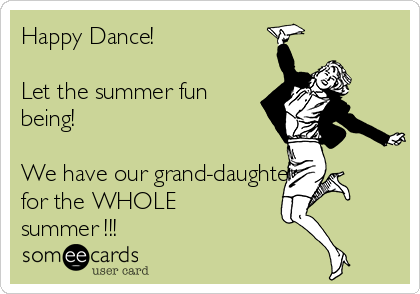 Happy Dance!    Let the summer fun being!    We have our grand-daughter  for the WHOLE summer !!!