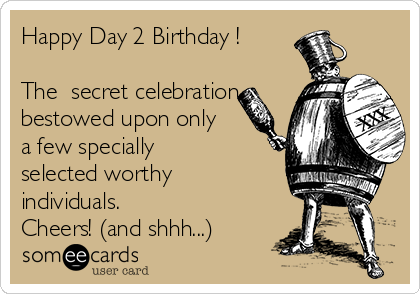 Happy Day 2 Birthday !  The  secret celebration bestowed upon only a few specially selected worthy individuals. Cheers! (and shhh...)