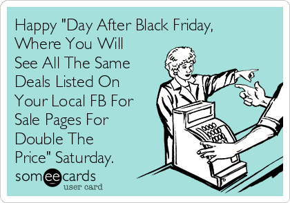 """Happy """"Day After Black Friday, Where You Will See All The Same Deals Listed On Your Local FB For Sale Pages For Double The Price"""" Saturday."""