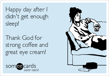 Happy day after I didn't get enough sleep!  Thank God for  strong coffee and great eye cream!