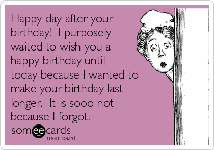 Happy day after your birthday!  I purposely waited to wish you a happy birthday until today because I wanted to make your birthday last longer.  It is sooo not because I forgot.  ♥♥♥