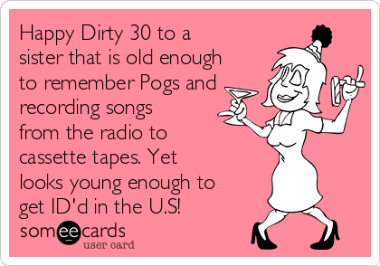 Happy Dirty 30 to a sister that is old enough to remember Pogs and recording songs from the radio to cassette tapes. Yet looks young enough to get ID'd in the U.S!