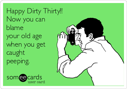 Happy Dirty Thirty!! Now you can blame your old age when you get caught peeping.