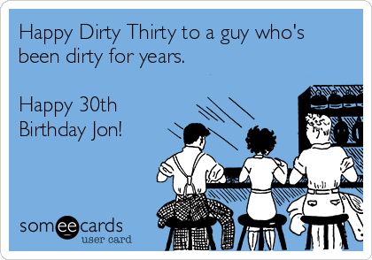 Happy Dirty Thirty to a guy who's been dirty for years.   Happy 30th Birthday Jon!