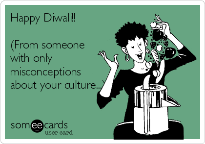 Happy Diwali!!  (From someone with only misconceptions about your culture...)