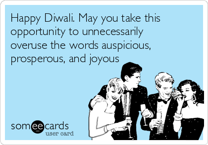 Happy diwali may you take this opportunity to unnecessarily overuse happy diwali may you take this opportunity to unnecessarily overuse the words auspicious prosperous m4hsunfo