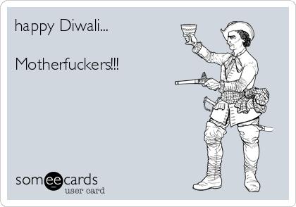 happy Diwali...  Motherfuckers!!!