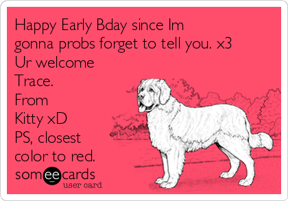 Happy Early Bday since Im gonna probs forget to tell you. x3 Ur welcome Trace. From Kitty xD PS, closest color to red.