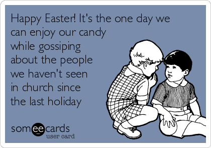 Happy Easter! It's the one day we can enjoy our candy while gossiping about the people we haven't seen in church since the last holiday