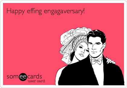 Happy effing engagaversary!