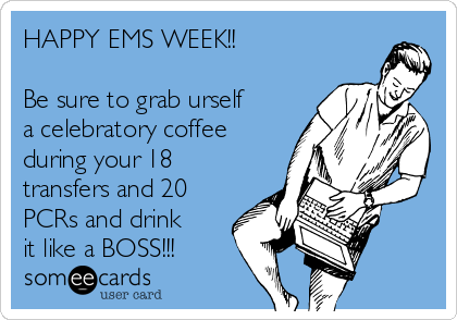 HAPPY EMS WEEK!!  Be sure to grab urself a celebratory coffee during your 18 transfers and 20 PCRs and drink it like a BOSS!!!