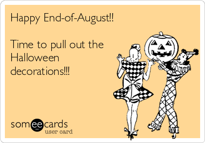 Happy End-of-August!!  Time to pull out the Halloween decorations!!!