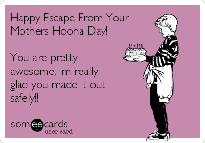 Happy Escape From Your Mothers Hooha Day!  You are pretty awesome, Im really glad you made it out safely!!