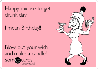 Happy Excuse To Get Drunk Day I Mean Birthday Blow Out Your Wish
