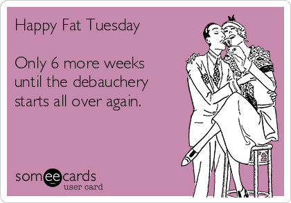 Happy Fat Tuesday  Only 6 more weeks until the debauchery starts all over again.