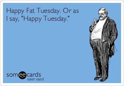 "Happy Fat Tuesday. Or as I say, ""Happy Tuesday."""