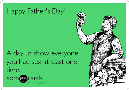 Happy Father's Day!     A day to show everyone you had sex at least one time.
