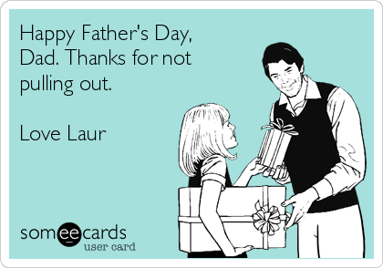 Happy Father's Day, Dad. Thanks for not pulling out.  Love Laur