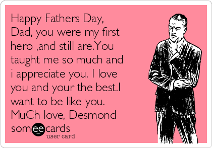 Happy Fathers Day, Dad, you were my first hero ,and still are.You taught me so much and i appreciate you. I love you and your the best.I want to be like you.  MuCh love, Desmond