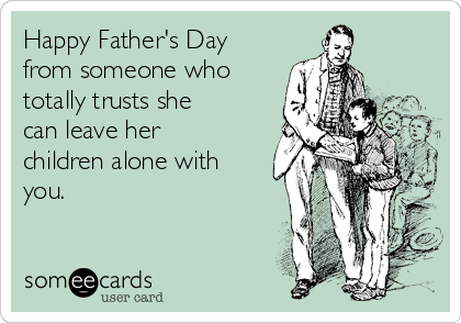 Happy Father's Day from someone who totally trusts she can leave her children alone with you.