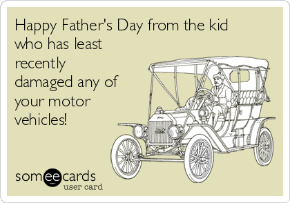 Happy Father's Day from the kid who has least recently damaged any of your motor vehicles!