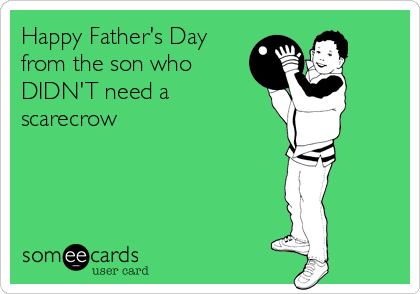 Happy Father's Day from the son who DIDN'T need a scarecrow
