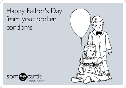 Happy Father's Day from your broken  condoms.