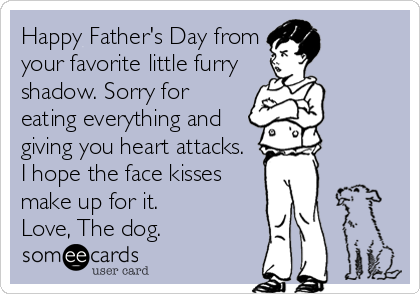 Happy Father's Day from your favorite little furry shadow. Sorry for eating everything and giving you heart attacks.  I hope the face kisses make up for it. Love, The dog.