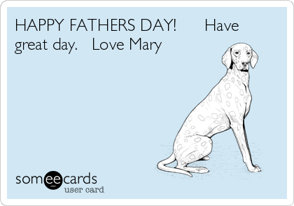 HAPPY FATHERS DAY!      Have great day.   Love Mary