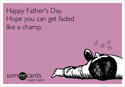 Happy Father's Day.  Hope you can get faded  like a champ.
